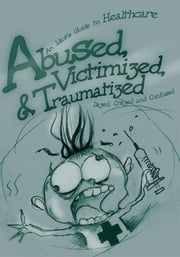 Abused, Victimized, & Traumatized - An Idiot's Guide to Healthcare ebook by Dazed, Crazed and Confused