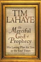 The Merciful God of Prophecy - His Loving Plan for You in the End Times ebook by Tim LaHaye