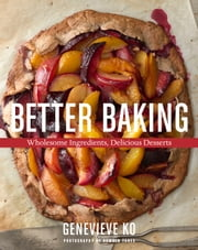 Better Baking - Wholesome Ingredients, Delicious Desserts ebook by Genevieve Ko