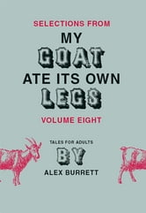 Selections from My Goat Ate Its Own Legs, Volume Eight ebook by Alex Burrett