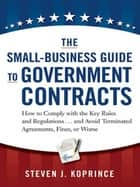 The Small-Business Guide to Government Contracts - How to Comply with the Key Rules and Regulations . . . and Avoid Terminated Agreements, Fines, or Worse ebook by Steven Koprince