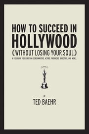 How to Succeed in Hollywood Without Losing Your Soul - A Field Guide for Christian Screenwriters, Actors, Producers, Directors, and More ebook by Ted Baehr