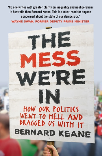 The Mess We're In - How Our Politics Went to Hell and Dragged Us with It ebook by Bernard Keane
