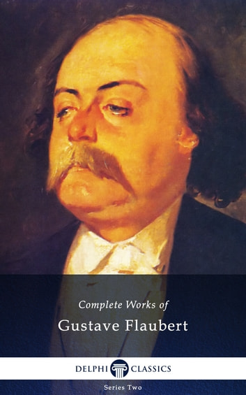 Complete Works of Gustave Flaubert (Delphi Classics) ebook by Gustave Flaubert,Delphi Classics