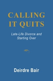 Calling It Quits: Late Life Divorce and Starting Over ebook by Deirdre  Bair