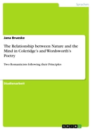 The Relationship between Nature and the Mind in Coleridge's and Wordsworth's Poetry - Two Romanticists following their Principles ebook by Jana Brueske