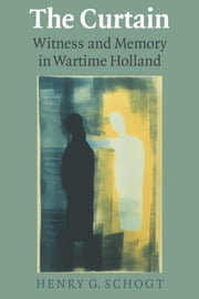 The Curtain - Witness and Memory in Wartime Holland ebook by Henry G. Schogt
