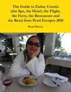 The Guide to Zadar, Croatia (the Spa, the Hotel, the Flight, the Ferry, the Restaurant and the Rest) from Pearl Escapes 2010 ebook by Pearl Howie