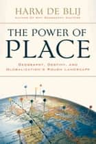 The Power of Place: Geography, Destiny, and Globalization's Rough Landscape ebook by Harm de Blij