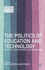 The Politics of Education and Technology - Conflicts, Controversies, and Connections ebook by Neil Selwyn,Keri Facer