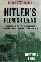 Hitler's Flemish Lions - The History of the SS-Freiwilligan Grenadier Division Langemarck (Flamische Nr. 1) ebook by Jonathan Trigg