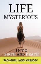 Life Mysterious: Into Birth and Death ebook by Sadhguru Jaggi Vasudev