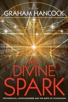 The Divine Spark - Psychedelics, Consciousness and the Birth of Civilization ebook de Graham Hancock