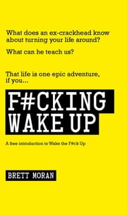 F#cking Wake Up - A Free Introduction to Wake the F#ck Up ebook by Brett Moran