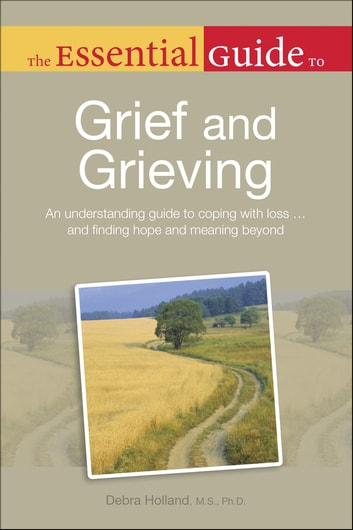 The Essential Guide to Grief and Grieving ebook by Debra Holland MS, PhD