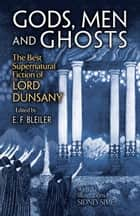 Gods, Men and Ghosts - The Best Supernatural Fiction of Lord Dunsany ebook by Lord Dunsany, E. F. Bleiler, S. H. Sime