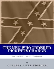 The Men Who Ordered Pickett's Charge: The Civil War Careers of Robert E. Lee, James Longstreet, George Pickett & Edward Porter Alexander ebook by Charles River Editors