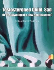 Testosteroned Child. Sad. - Or the Dawning of a New Renaissance? ebook by Lene Rachel Andersen