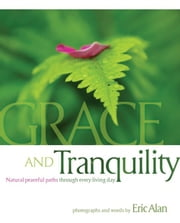 Grace and Tranquility - Natural Peaceful Paths through Every Living Day ebook by Eric Alan