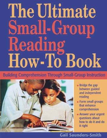 The Ultimate Small-Group Reading How-To Book - Building Comprehension Through Small-Group Instruction ebook by Gail Saunders-Smith