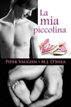 La mia piccolina ebook by M.J. O'Shea, Piper Vaughn, Caterina Bolognesi