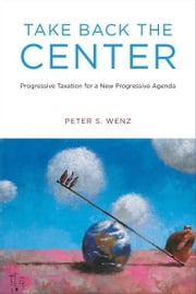 Take Back the Center: Progressive Taxation for a New Progressive Agenda ebook by Peter S. Wenz