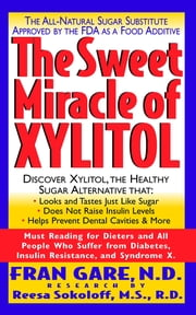 The Sweet Miracle of Xylitol - The All Natural Sugar Substitute Approved by the FDA as a Food Additive ebook by Fran Gare, M.S.,Martin Dayton, M.D.
