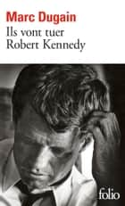 Ils vont tuer Robert Kennedy eBook by Marc Dugain