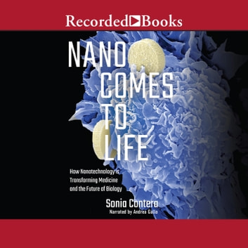 Nano Comes to Life - How Nanotechnology is Transforming Medicine and the Future of Biology audiobook by Sonia Contera