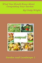 What You Should Know About Composting Your Garden ebook by Cindy Wright