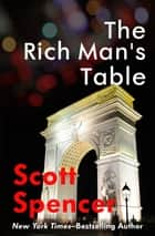 The Rich Man's Table ebook by Scott Spencer