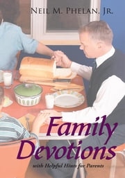 Family Devotions - with Helpful Hints for Parents ebook by Neil M. Phelan, Jr.