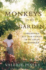 Monkeys in my Garden - (Unbelievable but true stories of my life in Mozambique) ebook by Valerie Pixley