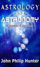 Astrology and Astronomy: Cosmic Cousins ebook by John Philip Hunter
