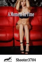 A Moment In Time ebook by Shooter3704