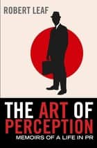 The Art of Perception - Memoirs of a Life in PR ebook by Robert Leaf