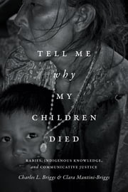 Tell Me Why My Children Died - Rabies, Indigenous Knowledge, and Communicative Justice ebook by Charles L. Briggs,Clara Mantini-Briggs