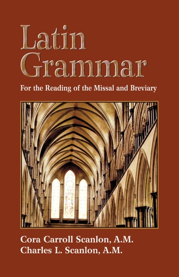 Latin Grammar - Preparation for the Reading of the Missal and Breviary ebook by Cora Carroll Scanlon,Charles L. Scanlon