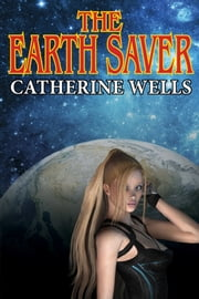 The Earth Saver ebook by Catherine Wells