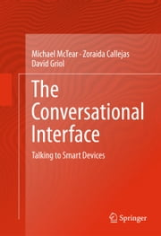 The Conversational Interface - Talking to Smart Devices ebook by Michael McTear,Zoraida Callejas,David Griol