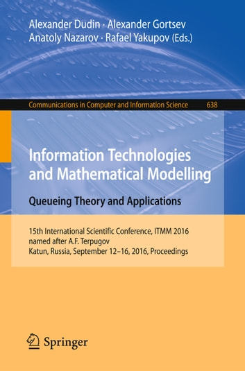Information Technologies and Mathematical Modelling: Queueing Theory and Applications - 15th International Scientific Conference, ITMM 2016, named after A.F. Terpugov, Katun, Russia, September 12-16, 2016. Proceedings ebook by