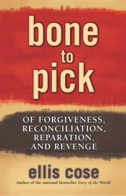 Bone to Pick - Of Forgiveness, Reconciliation, Reparation, and Revenge ebook by Ellis Cose