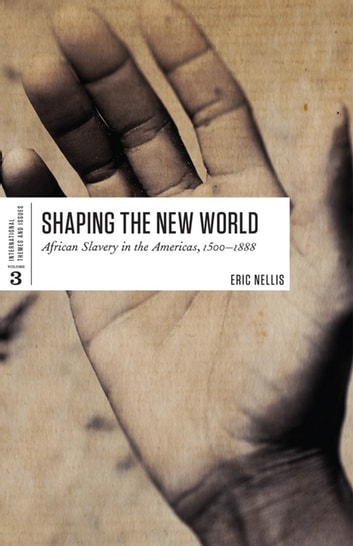 Shaping the New World - African Slavery in the Americas, 1500-1888 ebook by Eric Nellis