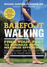Barefoot Walking - Free Your Feet to Minimize Impact, Maximize Efficiency, and Discover thePleasure of Getting in Touch with the Earth ebook by Michael Sandler, Jessica Lee