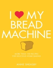 I Love My Bread Machine - More Than 100 Recipes For Delicious Home Baking ebook by Kobo.Web.Store.Products.Fields.ContributorFieldViewModel