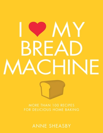 I Love My Bread Machine - More Than 100 Recipes For Delicious Home Baking eBook by Anne Sheasby
