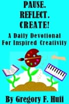 Pause. Reflect. Create! A Daily Devotional For Inspired Creativity ebook by