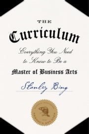 The Curriculum - Everything You Need to Know to Be a Master of Business Arts ebook by Stanley Bing