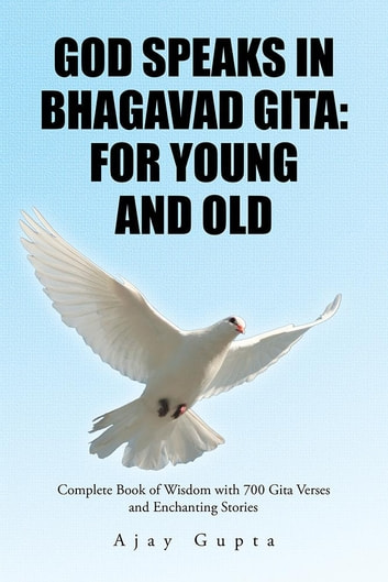 God Speaks in Bhagavad Gita: for Young and Old - Complete Book of Wisdom with 700 Gita Verses and Enchanting Stories ebook by Ajay Gupta