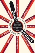 Daily Rituals - How Great Minds Make Time, Find Inspiration, and Get to Work ebook by Mason Currey